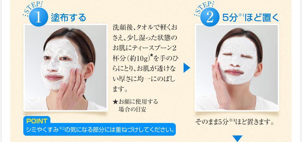 洗顔後、タオルで軽くおさえ、少し湿った状態のお肌にティースプーン2杯分(約10g)を手のひらにとり、お肌が透けない厚さに均一にのばします。