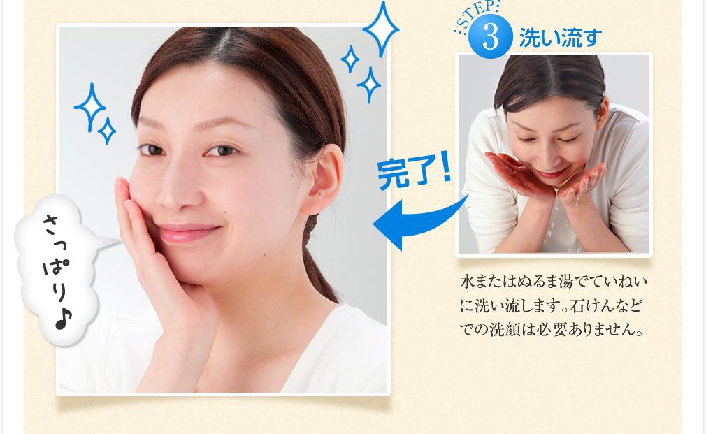 水またはぬるま湯でていねいに洗い流します。石けんなどでの洗顔は必要ありません。